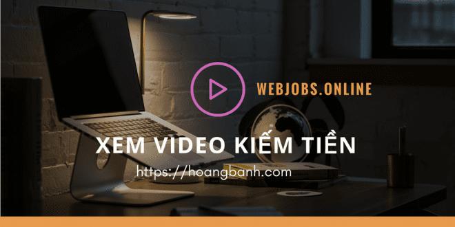 Xem video kiếm tiền với Webjobs.online hình thức rất tiềm năng